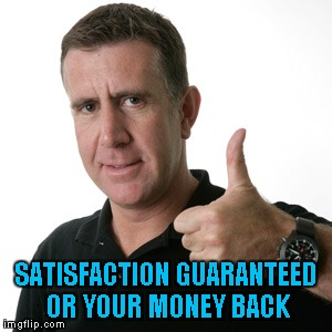 SATISFACTION GUARANTEED OR YOUR MONEY BACK | made w/ Imgflip meme maker