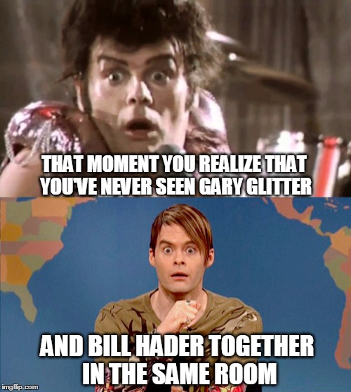 Bill Hader Totally Looks Like Gary Glitter! |  THAT MOMENT YOU REALIZE THAT YOU'VE NEVER SEEN GARY GLITTER; AND BILL HADER TOGETHER IN THE SAME ROOM | image tagged in memes,bill hader,stefan snl,gary glitter,rock and roll,totally looks like | made w/ Imgflip meme maker