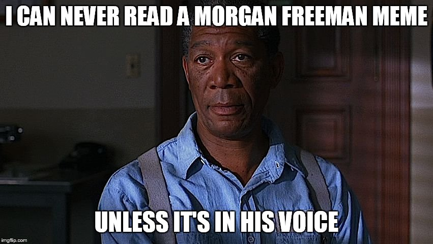Morgan Freeman's Voice | I CAN NEVER READ A MORGAN FREEMAN MEME UNLESS IT'S IN HIS VOICE | image tagged in morgan freeman,the shawshank redemption,meme,memes,funny memes,funny | made w/ Imgflip meme maker