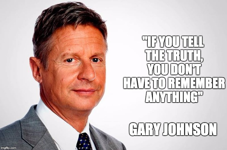 "The antidote to Trump and Clinton |  ""IF YOU TELL THE TRUTH, YOU DON'T HAVE TO REMEMBER ANYTHING""; GARY JOHNSON 