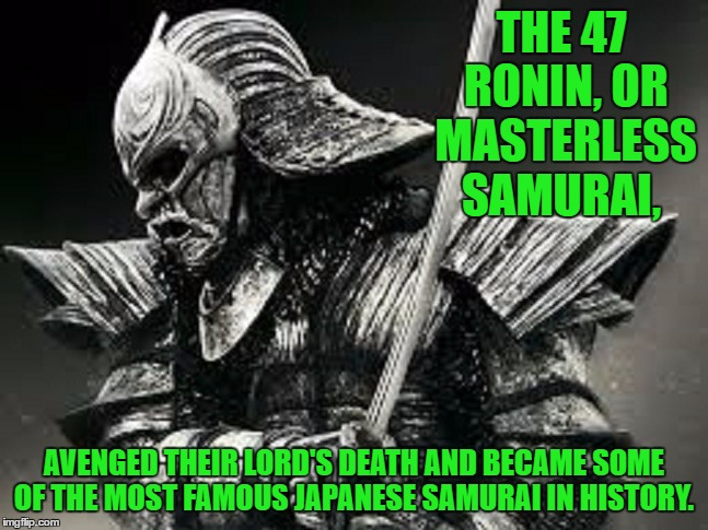 THE 47 RONIN, OR MASTERLESS SAMURAI, AVENGED THEIR LORD'S DEATH AND BECAME SOME OF THE MOST FAMOUS JAPANESE SAMURAI IN HISTORY. | made w/ Imgflip meme maker