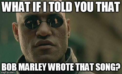 Matrix Morpheus Meme | WHAT IF I TOLD YOU THAT BOB MARLEY WROTE THAT SONG? | image tagged in memes,matrix morpheus | made w/ Imgflip meme maker