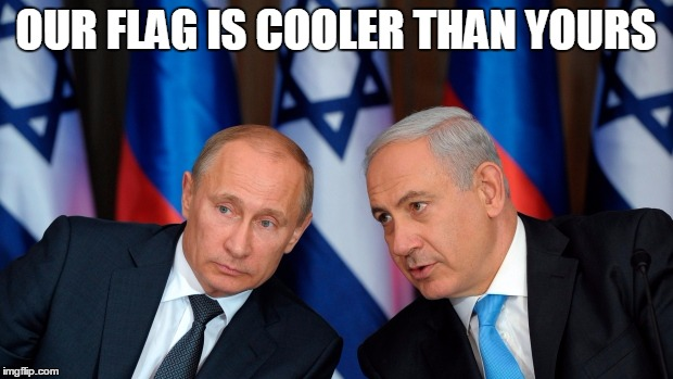 It has a star | OUR FLAG IS COOLER THAN YOURS | image tagged in vladimir putin,putin,benjamin netanyahu,israel,flag | made w/ Imgflip meme maker