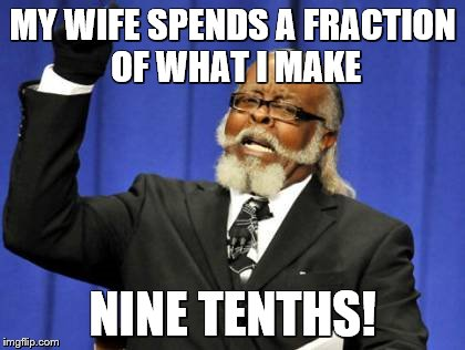 Too Damn High Meme | MY WIFE SPENDS A FRACTION OF WHAT I MAKE NINE TENTHS! | image tagged in memes,too damn high | made w/ Imgflip meme maker
