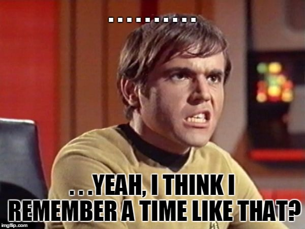 Upset Chekov | . . . . . . . . . . . . .YEAH, I THINK I REMEMBER A TIME LIKE THAT? | image tagged in upset chekov | made w/ Imgflip meme maker