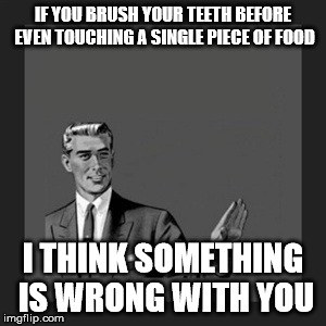 Kill Yourself Guy Meme | IF YOU BRUSH YOUR TEETH BEFORE EVEN TOUCHING A SINGLE PIECE OF FOOD I THINK SOMETHING IS WRONG WITH YOU | image tagged in memes,kill yourself guy | made w/ Imgflip meme maker