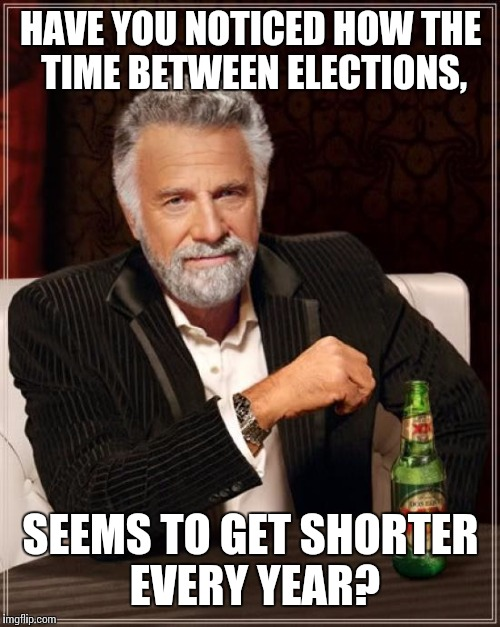 The Most Interesting Man In The World Meme | HAVE YOU NOTICED HOW THE TIME BETWEEN ELECTIONS, SEEMS TO GET SHORTER EVERY YEAR? | image tagged in memes,the most interesting man in the world | made w/ Imgflip meme maker