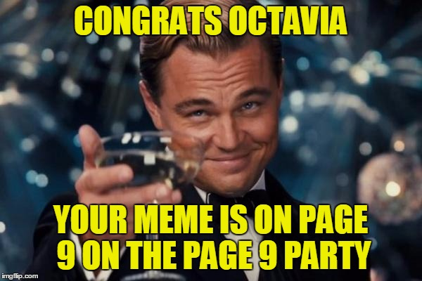 Leonardo Dicaprio Cheers Meme | CONGRATS OCTAVIA YOUR MEME IS ON PAGE 9 ON THE PAGE 9 PARTY | image tagged in memes,leonardo dicaprio cheers | made w/ Imgflip meme maker