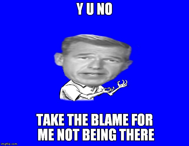 Brian Wlilliams y u no | Y U NO TAKE THE BLAME FOR ME NOT BEING THERE | image tagged in brian wlilliams y u no | made w/ Imgflip meme maker