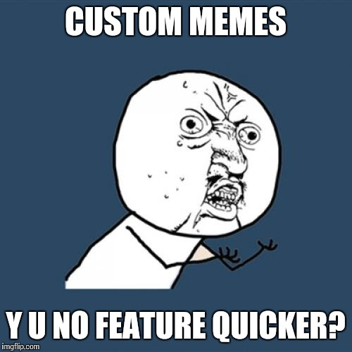 Y U No Meme | CUSTOM MEMES Y U NO FEATURE QUICKER? | image tagged in memes,y u no | made w/ Imgflip meme maker