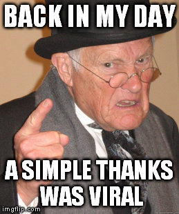 Back In My Day Meme | BACK IN MY DAY A SIMPLE THANKS WAS VIRAL | image tagged in memes,back in my day | made w/ Imgflip meme maker