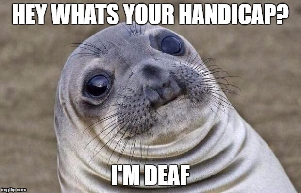 Awkward Moment Sealion Meme | HEY WHATS YOUR HANDICAP? I'M DEAF | image tagged in memes,awkward moment sealion,AdviceAnimals | made w/ Imgflip meme maker
