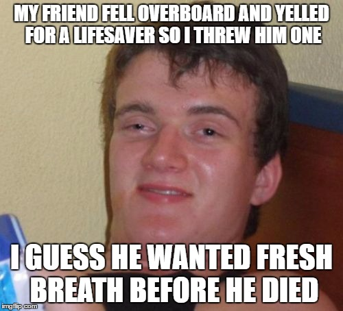 10 Guy Meme | MY FRIEND FELL OVERBOARD AND YELLED FOR A LIFESAVER SO I THREW HIM ONE I GUESS HE WANTED FRESH BREATH BEFORE HE DIED | image tagged in memes,10 guy | made w/ Imgflip meme maker