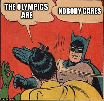 Batman Slapping Robin Meme | THE OLYMPICS ARE NOBODY CARES | image tagged in memes,batman slapping robin | made w/ Imgflip meme maker