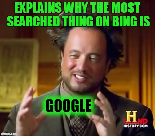 Ancient Aliens Meme | EXPLAINS WHY THE MOST SEARCHED THING ON BING IS GOOGLE | image tagged in memes,ancient aliens | made w/ Imgflip meme maker