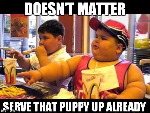 DOESN'T MATTER SERVE THAT PUPPY UP ALREADY | made w/ Imgflip meme maker