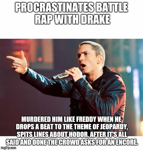 Eminem Rap |  PROCRASTINATES BATTLE RAP WITH DRAKE; MURDERED HIM LIKE FREDDY WHEN HE DROPS A BEAT TO THE THEME OF JEOPARDY, SPITS LINES ABOUT HODOR, AFTER IT'S ALL SAID AND DONE THE CROWD ASKS FOR AN ENCORE. | image tagged in eminem rap | made w/ Imgflip meme maker