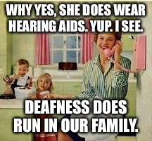 WHY YES, SHE DOES WEAR HEARING AIDS. YUP. I SEE. DEAFNESS DOES RUN IN OUR FAMILY. | made w/ Imgflip meme maker