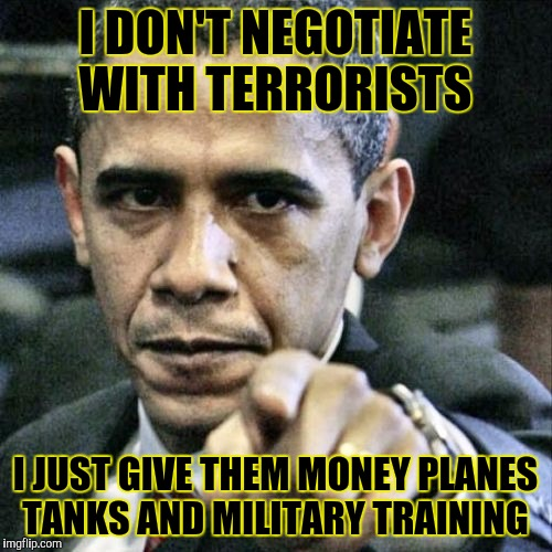 Pissed Off Obama Meme | I DON'T NEGOTIATE WITH TERRORISTS I JUST GIVE THEM MONEY PLANES TANKS AND MILITARY TRAINING | image tagged in memes,pissed off obama | made w/ Imgflip meme maker