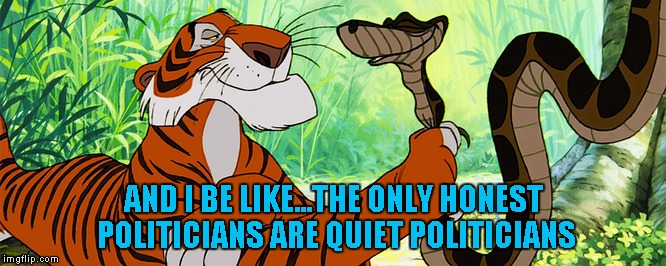 AND I BE LIKE...THE ONLY HONEST POLITICIANS ARE QUIET POLITICIANS | made w/ Imgflip meme maker