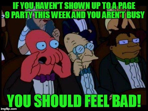 2 More Days of Page 9 Week. Page 9 of latest, 9 PM EST - 10 PM. You can easily get 2k-3k points in just an hour of commenting. | IF YOU HAVEN'T SHOWN UP TO A PAGE 9 PARTY THIS WEEK AND YOU AREN'T BUSY YOU SHOULD FEEL BAD! | image tagged in memes,you should feel bad zoidberg,page 9 party,page 9,page 9 week,points | made w/ Imgflip meme maker
