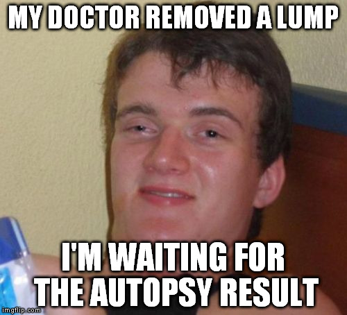 10 Guy Meme | MY DOCTOR REMOVED A LUMP I'M WAITING FOR THE AUTOPSY RESULT | image tagged in memes,10 guy | made w/ Imgflip meme maker