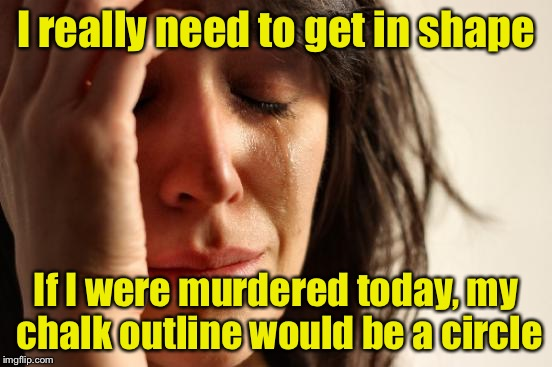 First World Problems Meme | I really need to get in shape If I were murdered today, my chalk outline would be a circle | image tagged in memes,first world problems | made w/ Imgflip meme maker