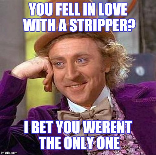 Creepy Condescending Wonka Meme | YOU FELL IN LOVE WITH A STRIPPER? I BET YOU WERENT THE ONLY ONE | image tagged in memes,creepy condescending wonka | made w/ Imgflip meme maker