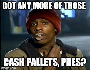 Y'all Got Any More Of That Meme | GOT ANY MORE OF THOSE CASH PALLETS, PRES? | image tagged in memes,yall got any more of | made w/ Imgflip meme maker