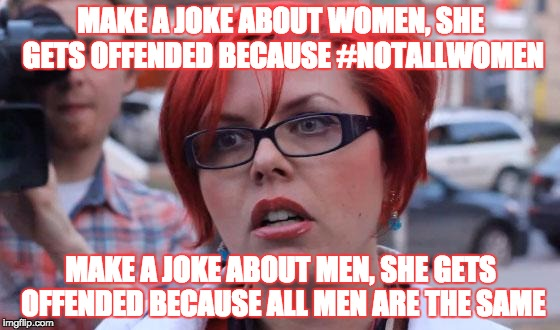 Jokes are jokes.  Take one. | MAKE A JOKE ABOUT WOMEN, SHE GETS OFFENDED BECAUSE #NOTALLWOMEN MAKE A JOKE ABOUT MEN, SHE GETS OFFENDED BECAUSE ALL MEN ARE THE SAME | image tagged in angry feminist,jokes,female logix,lol,memes,women | made w/ Imgflip meme maker