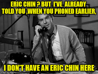 ERIC CHIN ? BUT  I'VE  ALREADY TOLD YOU ,WHEN YOU PHONED EARLIER, I DON'T HAVE AN ERIC CHIN HERE | made w/ Imgflip meme maker