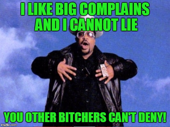 I LIKE BIG COMPLAINS AND I CANNOT LIE YOU OTHER B**CHERS CAN'T DENY! | made w/ Imgflip meme maker