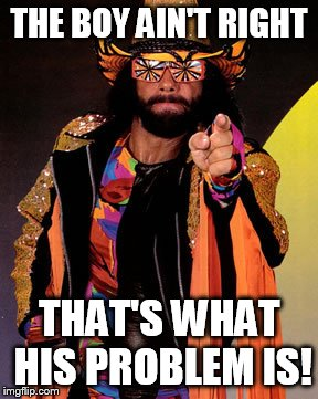 THE BOY AIN'T RIGHT THAT'S WHAT HIS PROBLEM IS! | image tagged in macho man randy savage | made w/ Imgflip meme maker