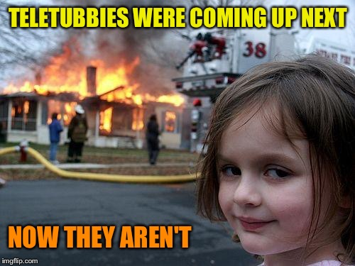 Disaster Girl Meme | TELETUBBIES WERE COMING UP NEXT NOW THEY AREN'T | image tagged in memes,disaster girl | made w/ Imgflip meme maker
