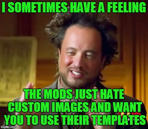 Ancient Aliens Meme | I SOMETIMES HAVE A FEELING THE MODS JUST HATE CUSTOM IMAGES AND WANT YOU TO USE THEIR TEMPLATES | image tagged in memes,ancient aliens | made w/ Imgflip meme maker