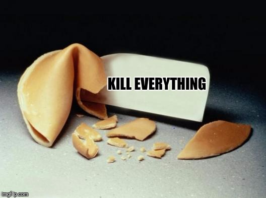Unfortunatd Cookie | KILL EVERYTHING | image tagged in fortune cookie,sewmyeyesshut,unfortunate cookie,boo boo be doop | made w/ Imgflip meme maker