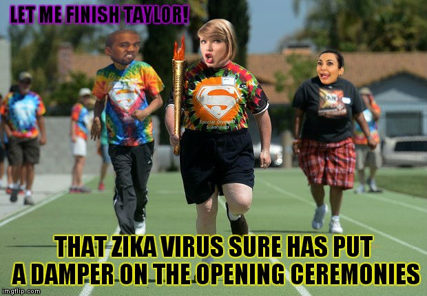 Meanwhile in Brazil... |  LET ME FINISH TAYLOR! THAT ZIKA VIRUS SURE HAS PUT A DAMPER ON THE OPENING CEREMONIES | image tagged in 2016 olympics,zika virus,interupting kanye,taylor swift,angry kim kardashian | made w/ Imgflip meme maker