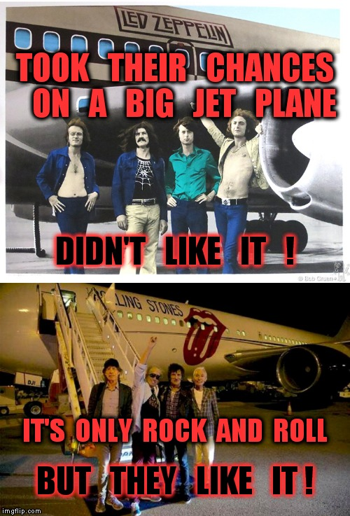 Led Zeppelin vs The Rolling Stones on Airplanes.  | TOOK   THEIR   CHANCES   ON   A   BIG   JET   PLANE DIDN'T   LIKE   IT   ! IT'S  ONLY  ROCK  AND  ROLL BUT   THEY   LIKE   IT ! | image tagged in funny meme,rock and roll,led zeppelin,the rolling stones,airplane,battle of the bands | made w/ Imgflip meme maker