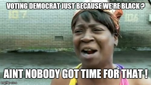 Aint Nobody Got Time For That Meme | VOTING DEMOCRAT JUST BECAUSE WE'RE BLACK ? AINT NOBODY GOT TIME FOR THAT ! | image tagged in memes,aint nobody got time for that | made w/ Imgflip meme maker