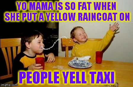 Yo Mamas So Fat Meme | YO MAMA IS SO FAT WHEN SHE PUT A YELLOW RAINCOAT ON PEOPLE YELL TAXI | image tagged in memes,yo mamas so fat | made w/ Imgflip meme maker