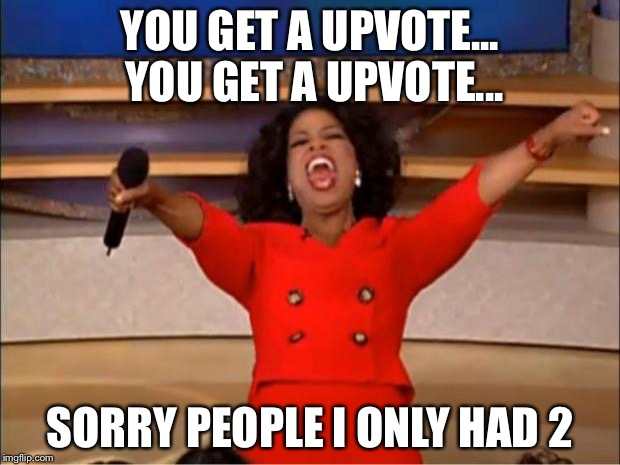 Oprah You Get A Meme | YOU GET A UPVOTE... YOU GET A UPVOTE... SORRY PEOPLE I ONLY HAD 2 | image tagged in memes,oprah you get a | made w/ Imgflip meme maker