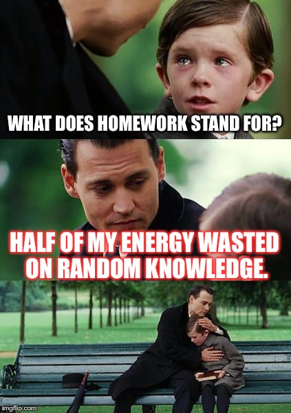 Finding Neverland Meme | WHAT DOES HOMEWORK STAND FOR? HALF OF MY ENERGY WASTED ON RANDOM KNOWLEDGE. | image tagged in memes,finding neverland | made w/ Imgflip meme maker