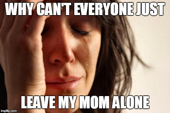 First World Problems Meme | WHY CAN'T EVERYONE JUST LEAVE MY MOM ALONE | image tagged in memes,first world problems | made w/ Imgflip meme maker
