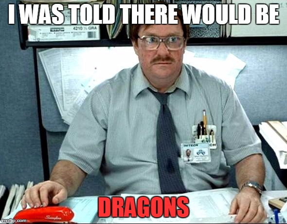 I WAS TOLD THERE WOULD BE DRAGONS | made w/ Imgflip meme maker