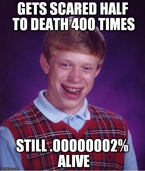Bad Luck Brian Meme | GETS SCARED HALF TO DEATH 400 TIMES STILL .00000002% ALIVE | image tagged in memes,bad luck brian | made w/ Imgflip meme maker