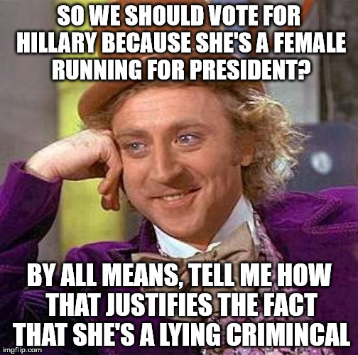 Creepy Condescending Wonka Meme | SO WE SHOULD VOTE FOR HILLARY BECAUSE SHE'S A FEMALE RUNNING FOR PRESIDENT? BY ALL MEANS, TELL ME HOW THAT JUSTIFIES THE FACT THAT SHE'S A L | image tagged in memes,creepy condescending wonka | made w/ Imgflip meme maker