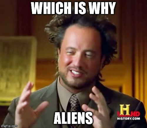 Ancient Aliens Meme | WHICH IS WHY ALIENS | image tagged in memes,ancient aliens | made w/ Imgflip meme maker