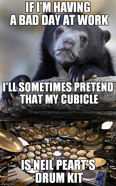 Headphones in, pencils for drum sticks, prepare to jam. |  IF I'M HAVING A BAD DAY AT WORK; I'LL SOMETIMES PRETEND THAT MY CUBICLE; IS NEIL PEART'S DRUM KIT | image tagged in confession bear,neil peart,rush,air drums | made w/ Imgflip meme maker