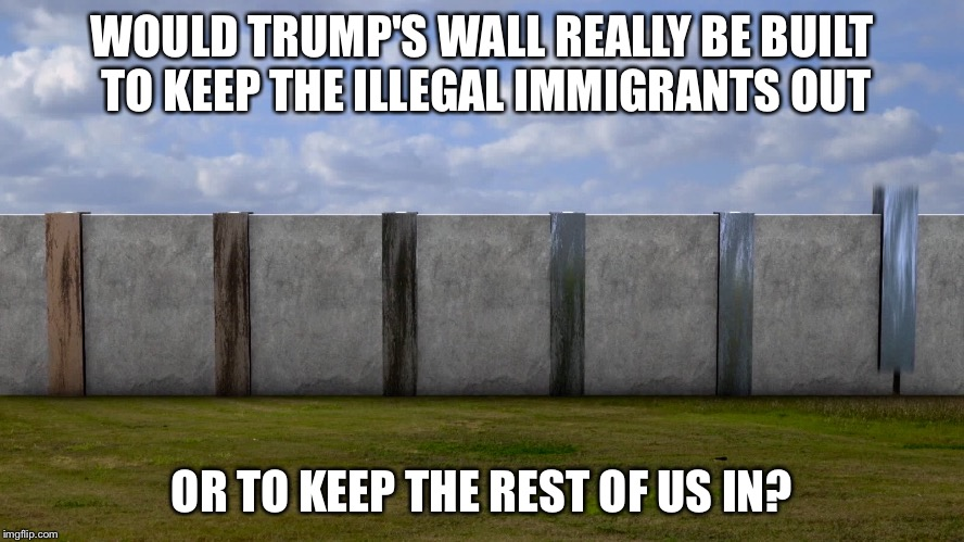 Be careful what you wish for. |  WOULD TRUMP'S WALL REALLY BE BUILT TO KEEP THE ILLEGAL IMMIGRANTS OUT; OR TO KEEP THE REST OF US IN? | image tagged in trump's wall,trump wall,wall,build a wall,we must build a wall,trump | made w/ Imgflip meme maker