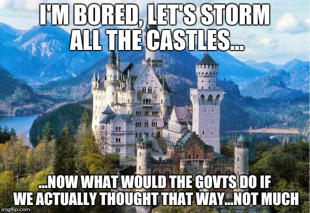 Castle | I'M BORED, LET'S STORM ALL THE CASTLES... ...NOW WHAT WOULD THE GOVTS DO IF WE ACTUALLY THOUGHT THAT WAY...NOT MUCH | image tagged in castle | made w/ Imgflip meme maker